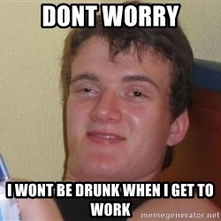 high/drunk guy - Dont worry i wont be drunk when i get to work