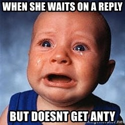 Crying Baby - When she waits on a reply  But doesnt get anty