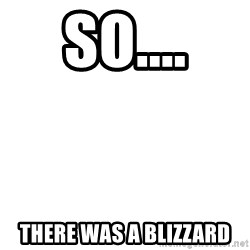 Blank Meme - so.... there was a blizzard