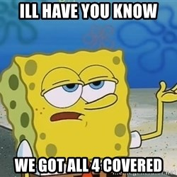 I'll have you know Spongebob - ill have you know we got all 4 covered