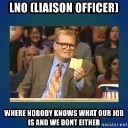 drew carey - LNO (Liaison officer) where nobody knows what our job is and we dont either