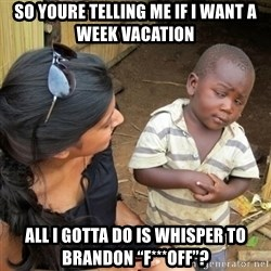 "you mean to tell me black kid - So youre telling me if i want a weEk vacation  All i gotta do is WHisper To branDon ""f***off""?"
