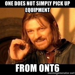 Does not simply walk into mordor Boromir  - One does not simply pick up equipment from ONT6