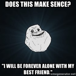 "Forever Alone - Does this make sence? ""i will be forever alone with my best friend."""