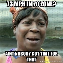 Ain't Nobody got time fo that - 73 mph in 70 zone? Aint nobody got time for that