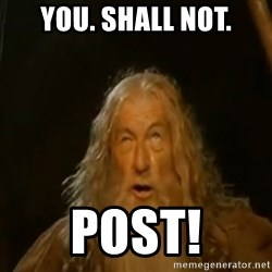Gandalf You Shall Not Pass - You. Shall Not. Post!