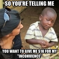 "Skeptical african kid  - sO YOU'RE TELLING ME yOU WANT TO GIVE ME $1K FOR MY ""INCONVIENCE"""