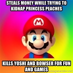 Mario Says - Steals money while trying to Kidnap Princess Peaches Kills Yoshi and bowser for fun and games
