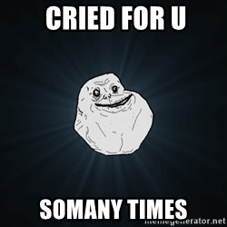 Forever Alone - cried for u somany times