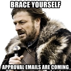 Brace yourself - BRACE YOURSELF APPROVAL EMAILS ARE COMING