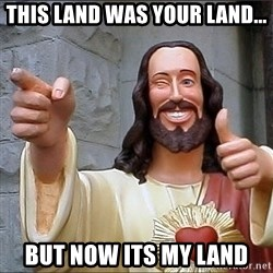 jesus says - This land was your land... But now its my land