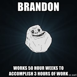 Forever Alone - Brandon Works 50 hour weeks to accomplish 3 hours of work