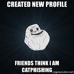 Forever Alone - Created new Profile Friends think I am Catphishing