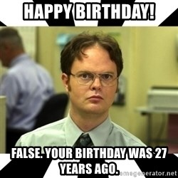 Dwight from the Office - Happy birthday! False. Your birthday was 27 years ago.