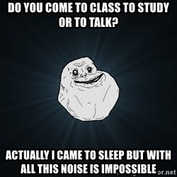 Forever Alone - do you come to class to study or to talk? actually I came to sleep but with all this noise is impossible