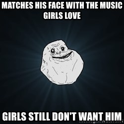 Forever Alone - MAtches his face with the Music girls love girls still don't want him