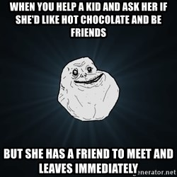 Forever Alone - When you help a kid and ask her if she'd like hot chocolate and be friends But she has a friend to meet and leaves IMMEDIATELY
