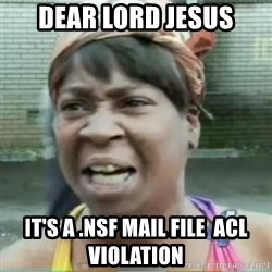 Sweet Brown Meme - Dear Lord Jesus It's a .nsf mail file  acl violation