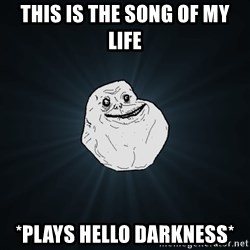 Forever Alone - this is the song of my life *Plays hello darkness*