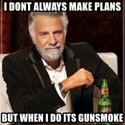Dos Equis Guy gives advice - I dont Always make plans  But whEn i do its gunsmoke