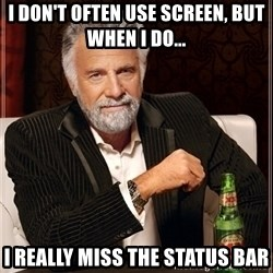 Dos Equis Guy gives advice - I don't often use screen, but when i do... i really miss the status bar