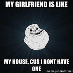 Forever Alone - my girlfriend is like my house, Cus i dont have one