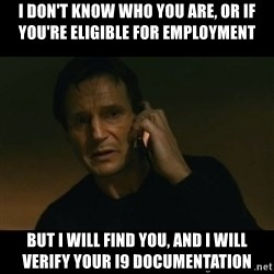 liam neeson taken - I don't know who you are, or if you're eligible for employment but I will find you, and i will verify your i9 documentation