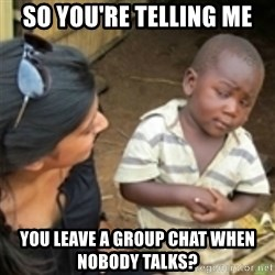 Skeptical african kid  - so you're telling me you leave a group chat when nobody talks?