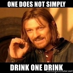 Does not simply walk into mordor Boromir  - One does not simply drink one drink