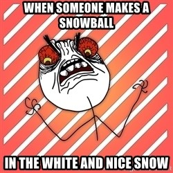 iHate - When someone makes a snowball In the white and nice snow