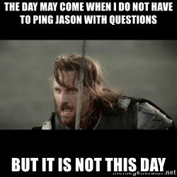 But it is not this Day ARAGORN - The day may come when I do not have to ping jason with questions but it is not this day