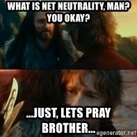 Never Have I Been So Wrong - What is net neutrality, man? You okay? ...just, lets pray brother...