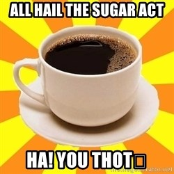 Cup of coffee - All hail the Sugar act Ha! You thot😋