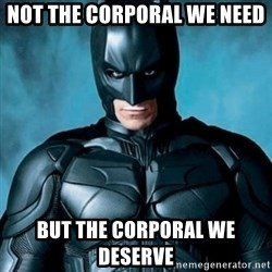 Blatantly Obvious Batman - Not the corporal we need  But the corporal we deserve