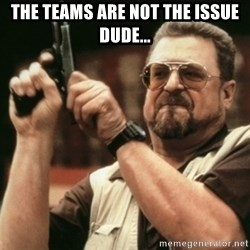 Walter Sobchak with gun - The teams are not the issue dude...