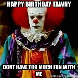 it clown stephen king - Happy BirthdaY tawny Dont have too much fun with me