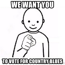 GUESS WHO YOU - WE WANT YOU  TO VOTE FOR COUNTRY BLUES