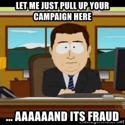 Aand Its Gone - LET ME JUST PULL UP YOUR CAMPAIGN HERE ... AAAAAAND ITS FRAUD