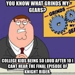 Grinds My Gears - You know what grinds my gears? College kids being so loud after 10 i cant hear the final episode of knight rider.