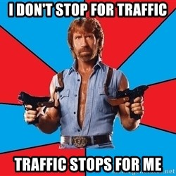 Chuck Norris  - i don't stop for traffic traffic stops for me