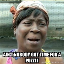 Ain't Nobody got time fo that - ain't nobody got time for a puzzle