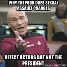 Picard Wtf - Why the fuck does seXual assault charges  Affect actors but not the president.