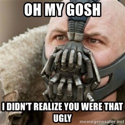 Bane - oh my gosh i didn't realize you were that ugly