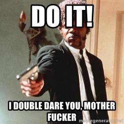I double dare you - do it! I double dare you, mother fucker