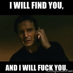 liam neeson taken - I will find you, And i will fuck you.