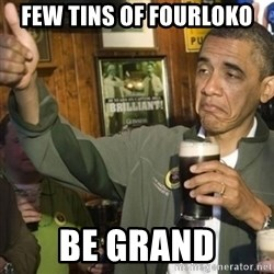 THUMBS UP OBAMA - FEW TINs of FourLOKO BE grand