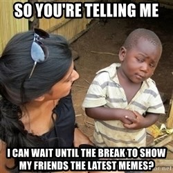 skeptical black kid - SO YOU'RE TELLING ME i CAN WAIT UNTIL THE BREAK TO SHOW MY FRIENDS THE LATEST MEMES?