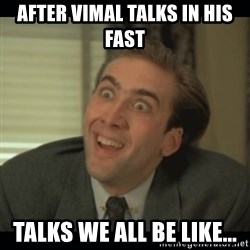Nick Cage - AFTER VIMAL TALKS IN HIS FAST TALKS WE ALL BE LIKE...