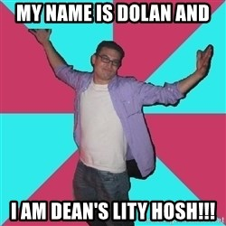 Douchebag Roommate - MY NAME IS DOLAN AND I AM DEAN'S LITY HOSH!!!