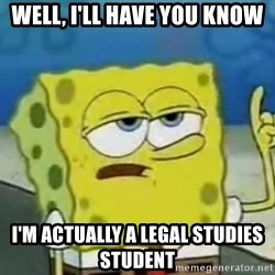 Tough Spongebob - Well, i'll have you know i'm actually a legal studies student